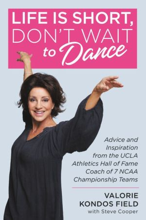 Book Life Is Short, Don't Wait to Dance: Advice and Inspiration from the UCLA Athletic Hall of Fame Coach of 7 NCAA Championship Teams