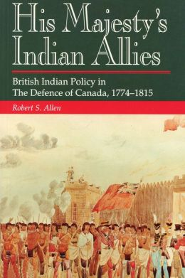 His Majesty's Indian Allies: British Indian Policy in the Defence of Canada, 1774-1815