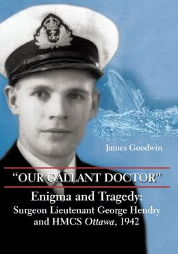 ''Our Gallant Doctor'': Enigma and Tragedy: Surgeon-Lieutenant George Hendry and HMCS Ottawa, 1942