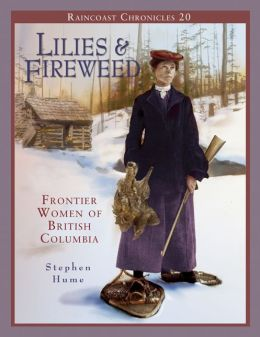 Raincoast Chronicles 20: Lilies and Fireweed: Frontier Women of British Columbia