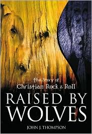 Raised by Wolves: The Story of Christian Rock and Roll