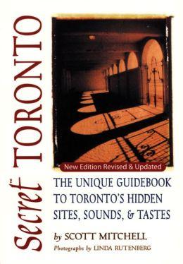 Secret Toronto: The Unique Guidebook to Toronto's Hidden Sites, Sounds and Tastes