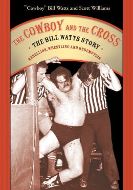 Cowboy and the Cross: The Bill Watts Story: Rebellion, Wrestling and Redemption