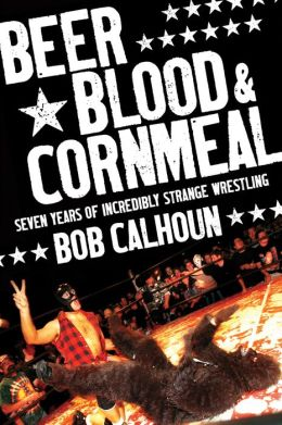 Beer, Blood and Cornmeal: Seven Years of Incredibly Strange Wrestling
