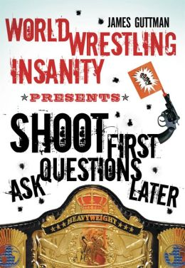 World Wrestling Insanity Presents: Shoot First . . . Ask Questions Later