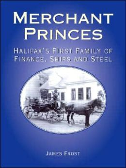 Merchant Princes: Halifax's First Family of Finance, Ships and Steel