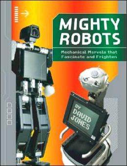 Mighty Robots: Mechanical Marvels that Fascinate and Frighten