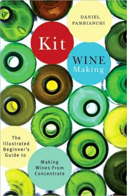 Kit Winemaking: The Illustrated Beginner's Guide to Making Wines from Concentrate