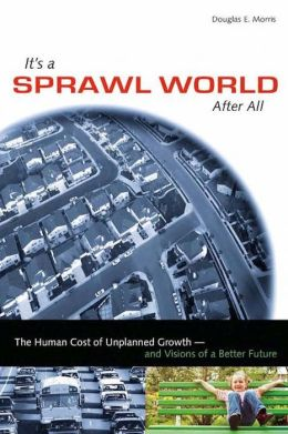 It's a Sprawl World After All: The Human Cost of Unplanned Growth -- and Visions of a Better Future