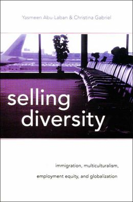 Selling Diversity: Immigration, Multiculturalism, Employment Equity, and Globalization Yasmeen Abu-Laban and Christina Gabriel