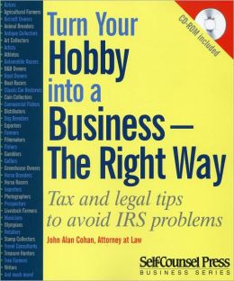 Turn Your Hobby Into a Business -- The Right Way: Tax and Legal Tips to Avoid IRS Problems