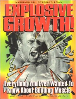 Explosive Growth!: Everything You Ever Wanted to Know about Building Muscle
