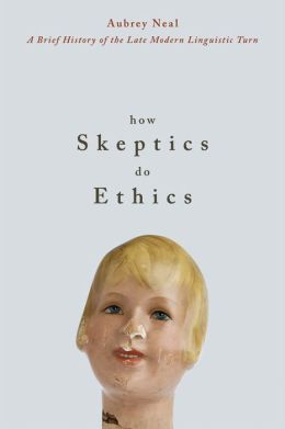 How Skeptics Do Ethics: A Brief History of the Late Modern Linguistic Turn