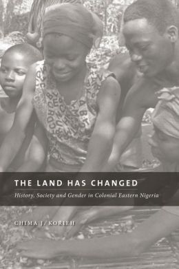 The Land Has Changed: History, Society and Gender in Colonial Eastern Nigeria