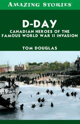 D-Day: Canadian Heroes of the Famous World War II Invasion