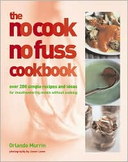 No-Cook, No-Fuss Cookbook: Over 200 Simple Recipes and Ideas for Mouthwatering Meals Without Cooking