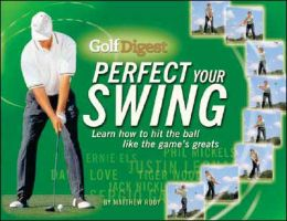 Golf Digest Perfect Your Swing: Learn how to Hit the Ball like the Game's Greats