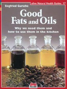 Good Fats and Oils: Why We Need Them and How to Use Them in the Kitchen