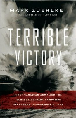 Terrible Victory: First Canadian Army and the Scheldt Estuary Campaign, September 13-November 6 1944