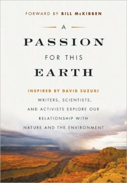 A Passion for This Earth: Writers, Scientists, and Activists Explore Our Relationship with Nature and the Environment