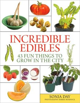 Incredible Edibles: 43 Fun Things to Grow in the City