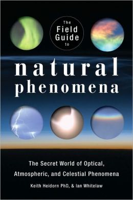 The Field Guide to Natural Phenomena: The Secret World of Optical, Atmospheric and Celestial Wonders