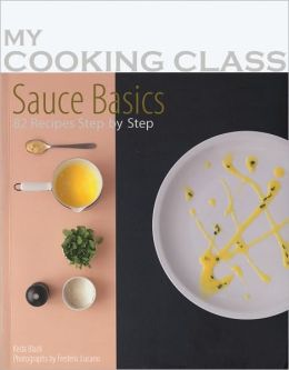 Sauce Basics: 87 Recipes Illustrated Step by Step