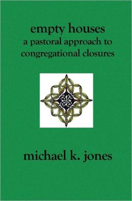 Empty Houses : A Pastoral Approach to Congregational Closures
