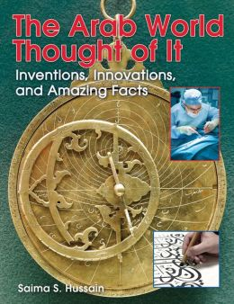The Arab World Thought of It: Inventions, Innovations, and Amazing Facts