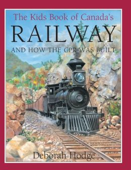 The Kids Book of Canada's Railway: And How the CPR Was Built