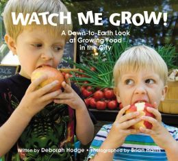 Watch Me Grow!: A Down-to-Earth Look at Growing Food in the City