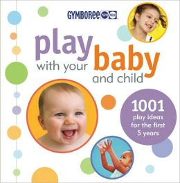 Gymboree Play with Your Baby and Child: 1,001 Play Ideas for the First Five Years