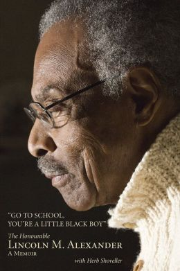 Go to School, You're a Little Black Boy: The Honourable Lincoln M. Alexander: A Memoir