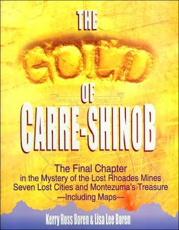 The Gold of Carre-Shinob: The Final Chapter in the Mystery of the Lost Rhodes Mines, Seven Lost Cities, and Montezuma's Treasure - Including Maps