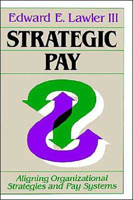 Strategic Pay: Aligning Organizational Strategies and Pay Systems