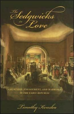 The Sedgwicks in Love: Courtship, Engagement, and Marriage in the Early Republic