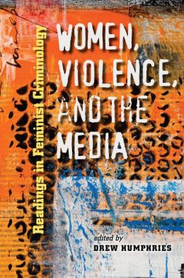 Women, Violence, and the Media: Readings in Feminist Criminology