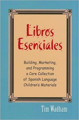 Libros Esenciales: Building, Marketing, and Programming a Core Collection of Spanish-Language Children's Materials