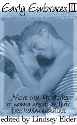 Early Embraces III: More True-Life Stories of Women Describing Their First Lesbian Experience