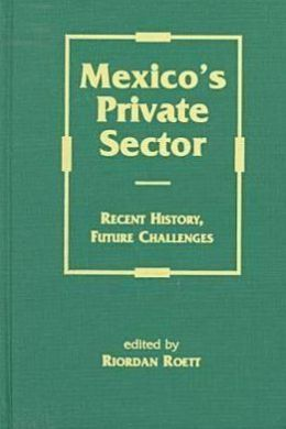Mexico's Private Sector: Recent History, Future Challenges