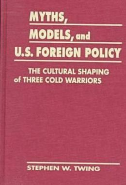 Myths, Models, and U. S. Foreign Policy: The Cultural Shaping of Three Cold Warriors