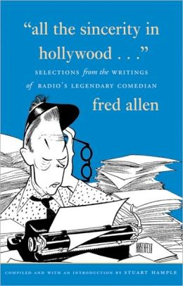 All the Sincerity In Hollywood: Selections from the Writings of Fred Allen Stuart Hample