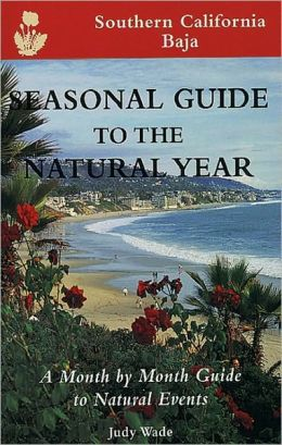 Seasonal Guide to the Natural Year--Southern California, Baja: A Month by Month Guide to Natural Events