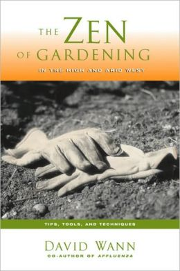 The Zen Of Gardening In the High & Arid West: Tips, Tools, and Techniques