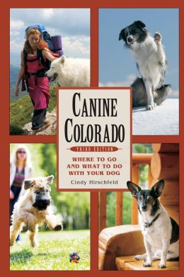 Canine Colorado, Third Edition: Where to Go and What to Do with Your Dog