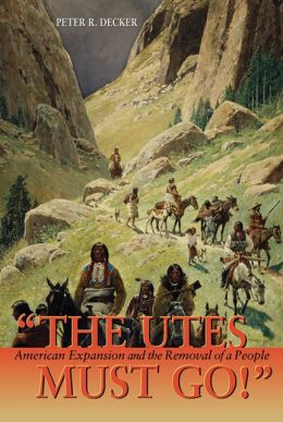 The Utes Must Go!: American Expansion and the Removal of a People