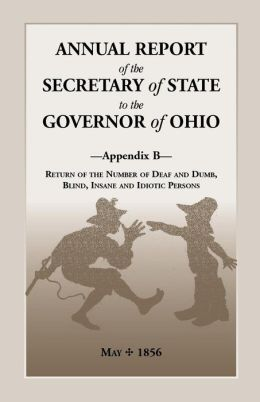 Annual Report of the Secretary of State to the Governor of Ohio, Appendix B: Return of the Number of Deaf and Dumb, Blind, Insane and Idiotic Persons, May, 1856