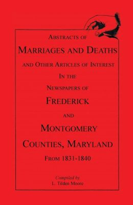 Abstracts of Marriages and Deaths and Other Articles of Interest in the Newspapers of Frederick and Montgomery Counties, Maryland, 1831-1840