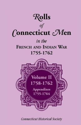 Rolls of Connecticut Men in French and Indian War, 1755-1762: Volume II, 1758-1762; Appendixes, 1755-1764