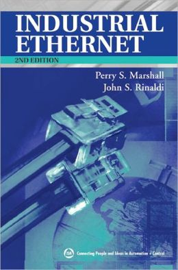 Industrial Ethernet: How to Plan, Install, and Maintain TCP/IP Ethernet Networks: The Basic Reference Guide for Automation and Process Control Engineers